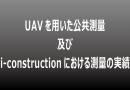 (日本語) UAV公共測量及びi-constructionにおける測量の実績